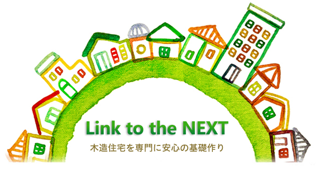 『Link to the NEXT』木造住宅を専門に安心の基礎作り